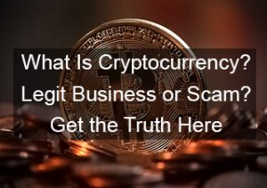 What Is Cryptocurrency – Legit Business or Scam?